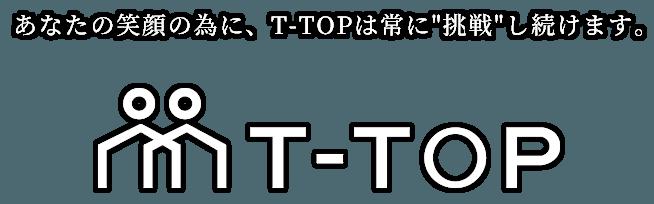 あなたの笑顔の為に、T-TOPは常に挑戦し続けます。